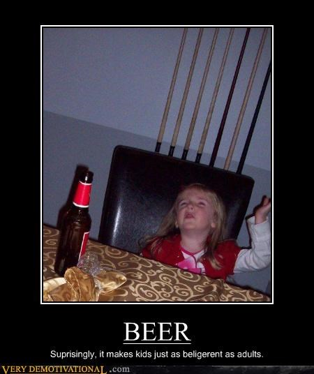 BEER Suprisingly, it makes kids just as beligerent as adults.