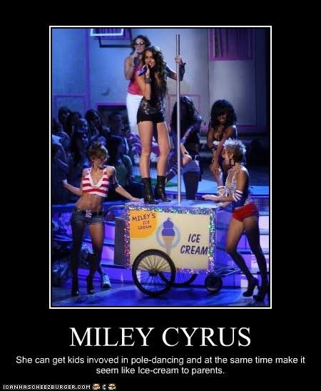MILEY CYRUS She can get kids invoved in pole-dancing and at the same time make it seem like Ice-cream to parents.