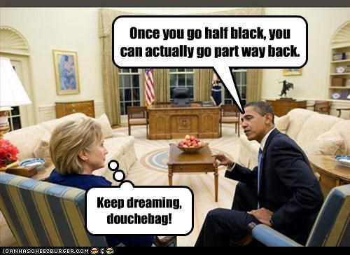 Once you go half black, you can actually go part way back. Keep dreaming, douchebag!