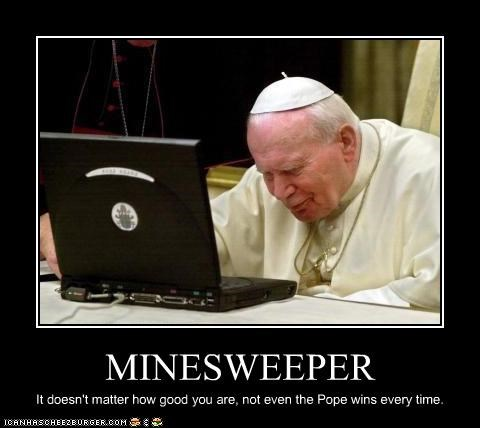 MINESWEEPER It doesn't matter how good you are, not even the Pope wins every time.