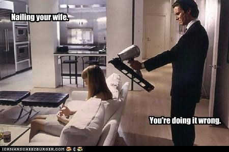 Nailing your wife. You're doing it wrong.