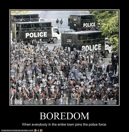 BOREDOM When everybody in the entire town joins the police force.