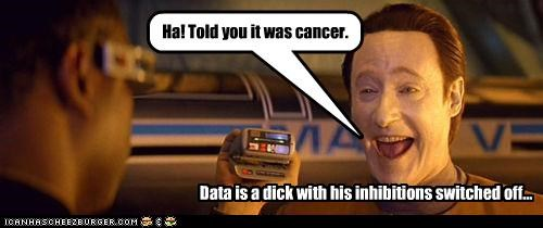 Data is a dick with his inhibitions switched off... Ha! Told you it was cancer.