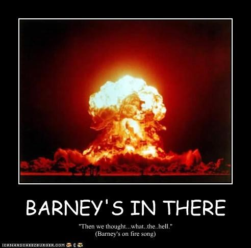 BARNEY'S IN THERE ''Then we thought...what..the..hell.'' (Barney's on fire song)