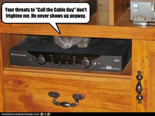 "Your threats to ""Call the Cable Guy"" don't frighten me. He never shows up anyway."