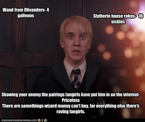 Wand from Olivanders- 4 galleons Slytherin house robes- 16 sickles Showing your enemy the pairings fangirls have put him in on the internet- Priceless There are somethings wizard money can't buy, for everything else there's raving fangirls.