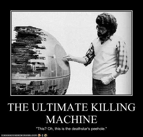 "THE ULTIMATE KILLING MACHINE ""This? Oh, this is the deathstar's peehole."""