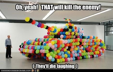 Oh, yeah! THAT will kill the enemy! ( They'll die laughing )