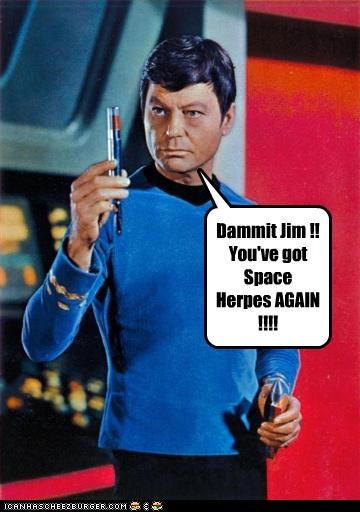 Dammit Jim !! You've got Space Herpes AGAIN !!!!