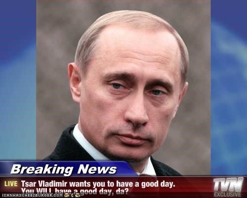 Breaking News - Tsar Vladimir wants you to have a good day. You WILL have a good day, da?