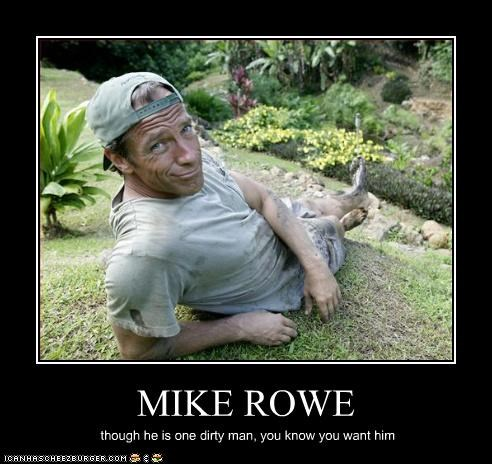 MIKE ROWE though he is one dirty man, you know you want him