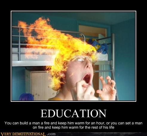EDUCATION You can build a man a fire and keep him warm for an hour, or you can set a man on fire and keep him warm for the rest of his life