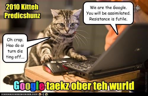 2010 Kitteh Predicshunz Google taekz ober teh wurld Chech1965 010110 We are the Google. You will be assimilated. Resistance is futile. Oh crap. Hao do ai turn dis ting off... G o g l e o
