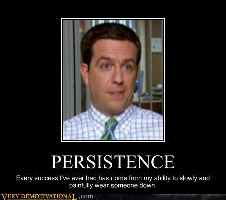 PERSISTENCE Every success I've ever had has come from my ability to slowly and painfully wear someone down.