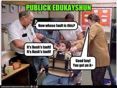 PUBLICK EDUKAYSHUN Now whose fault is this? It's Bush's fault! It's Bush's fault! Good boy! You get an A+