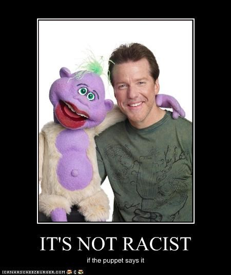 IT'S NOT RACIST if the puppet says it