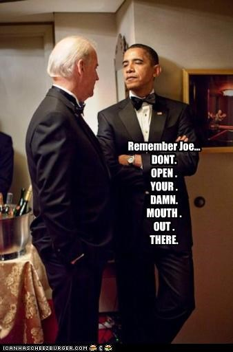 Remember Joe... DONT. OPEN . YOUR . DAMN. MOUTH . OUT . THERE.