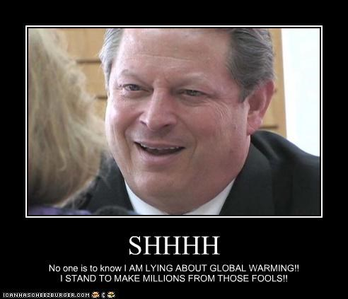 SHHHH No one is to know I AM LYING ABOUT GLOBAL WARMING!! I STAND TO MAKE MILLIONS FROM THOSE FOOLS!!