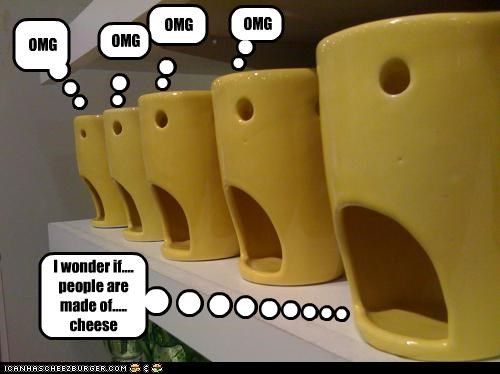 OMG OMG OMG OMG I wonder if.... people are made of..... cheese