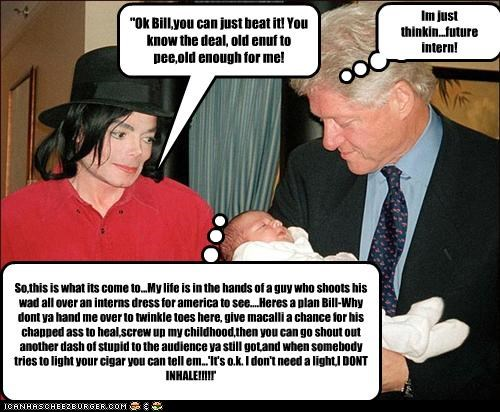 """Ok Bill,you can just beat it! You know the deal, old enuf to pee,old enough for me! So,this is what its come to...My life is in the hands of a guy who shoots his wad all over an interns dress for america to see....Heres a plan Bill-Why dont ya hand me over to twinkle toes here, give macalli a chance for his chapped ass to heal,screw up my childhood,then you can go shout out another dash of stupid to the audience ya still got,and when somebody tries to light your cigar you can tell em...'It's o."