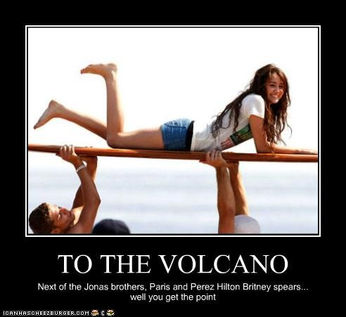 TO THE VOLCANO Next of the Jonas brothers, Paris and Perez Hilton Britney spears... well you get the point