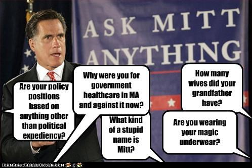 How many wives did your grandfather have? Are your policy positions based on anything other than political expediency? Are you wearing your magic underwear? What kind of a stupid name is Mitt? Why were you for government healthcare in MA and against it now?