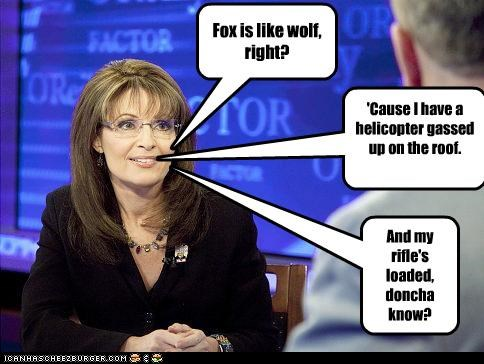 Fox is like wolf, right? 'Cause I have a helicopter gassed up on the roof. And my rifle's loaded, doncha know?