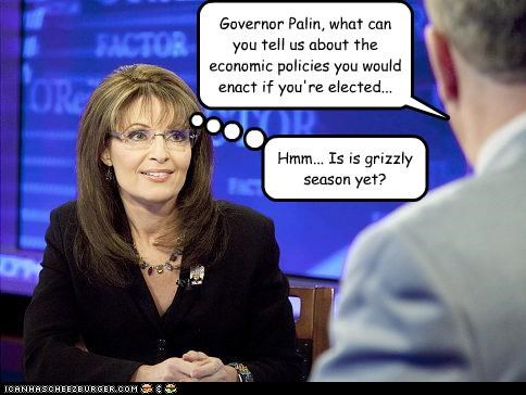 Governor Palin, what can you tell us about the economic policies you would enact if you're elected... Hmm... Is is grizzly season yet?
