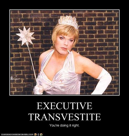 EXECUTIVE TRANSVESTITE You're doing it right.