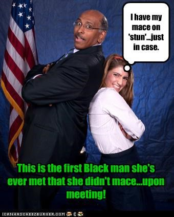 This is the first Black man she's ever met that she didn't mace...upon meeting! I have my mace on 'stun'...just in case.