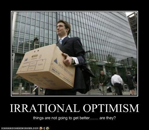 IRRATIONAL OPTIMISM things are not going to get better........ are they?