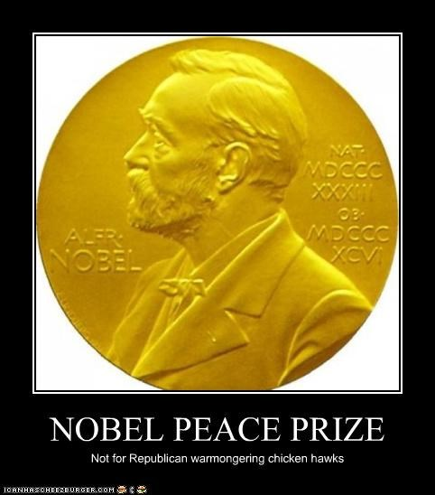 NOBEL PEACE PRIZE Not for Republican warmongering chicken hawks
