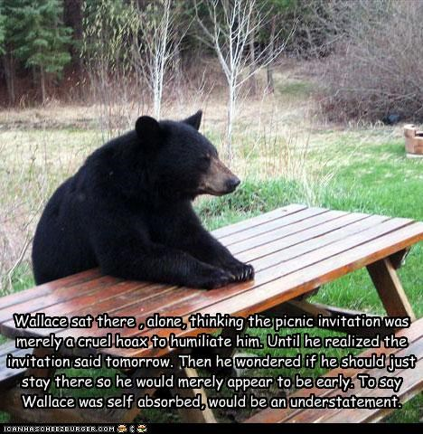 Wallace sat there , alone, thinking the picnic invitation was merely a cruel hoax to humiliate him. Until he realized the invitation said tomorrow. Then he wondered if he should just stay there so he would merely appear to be early. To say Wallace was self absorbed, would be an understatement.
