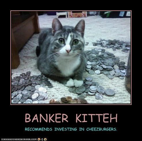 BANKER KITTEH RECOMMENDS INVESTING IN CHEEZBURGERS.