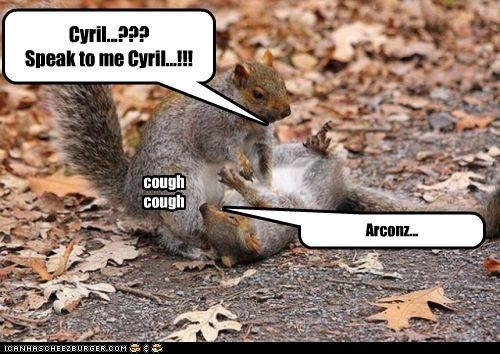 Cyril...??? Speak to me Cyril...!!! Arconz... cough cough