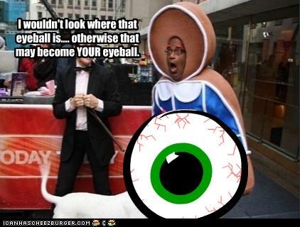 I wouldn't look where that eyeball is.... otherwise that may become YOUR eyeball.