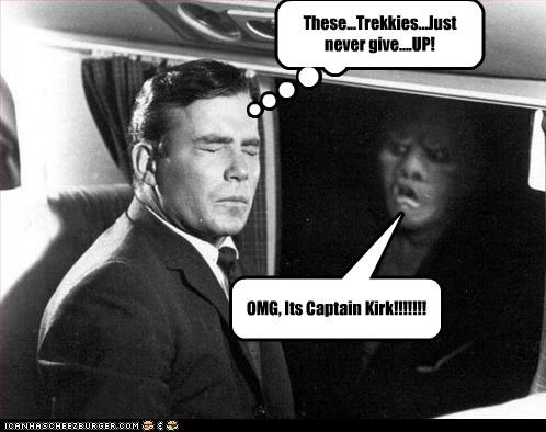 These...Trekkies...Just never give....UP! OMG, Its Captain Kirk!!!!!!!