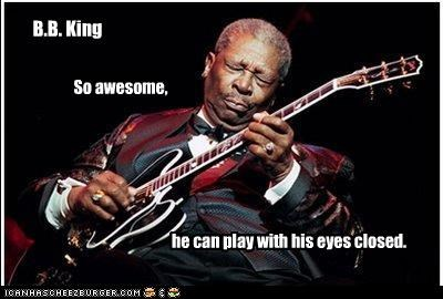 B.B. King So awesome, he can play with his eyes closed.