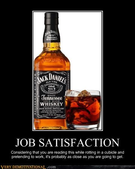 JOB SATISFACTION Considering that you are reading this while rotting in a cubicle and pretending to work, it's probably as close as you are going to get.