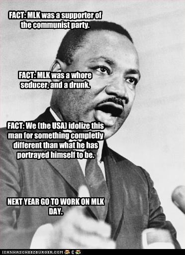 FACT: MLK was a supporter of the communist party. FACT: MLK was a whore seducer, and a drunk. FACT: We (the USA) idolize this man for something completly different than what he has portrayed himself to be. NEXT YEAR GO TO WORK ON MLK DAY.
