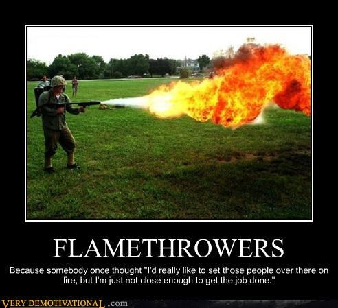 flamethrowers are awesome,Pure Awesome,really