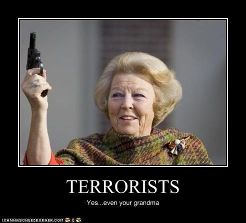 TERRORISTS Yes...even your grandma