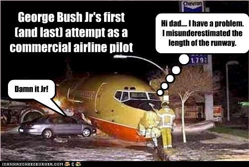 George Bush Jr's first (and last) attempt as a commercial airline pilot Hi dad.... I have a problem. I misunderestimated the length of the runway. Damn it Jr!