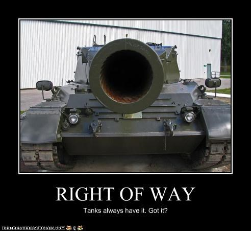 RIGHT OF WAY Tanks always have it. Got it?
