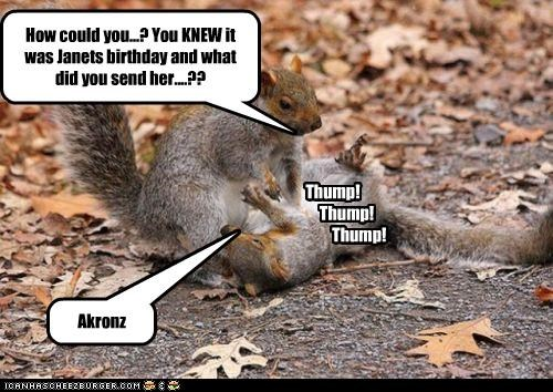 How could you...? You KNEW it was Janets birthday and what did you send her....?? Thump! Thump! Thump! Akronz