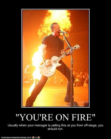 """YOU'RE ON FIRE"" Usually when your manager is yelling this at you from off-stage, you should run."