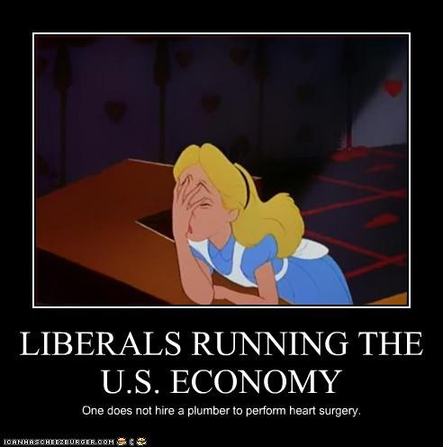 LIBERALS RUNNING THE U.S. ECONOMY One does not hire a plumber to perform heart surgery.