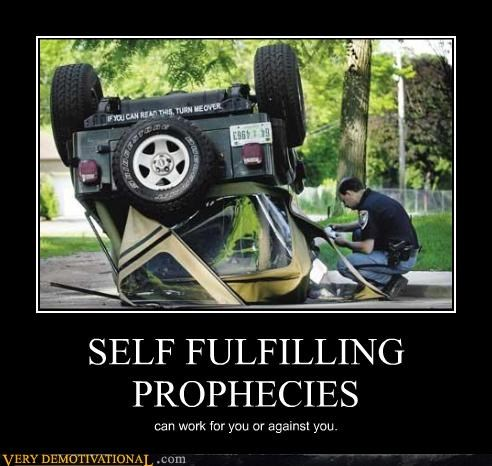 SELF FULFILLING PROPHECIES can work for you or against you.