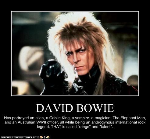 "DAVID BOWIE Has portrayed an alien, a Goblin King, a vampire, a magician, The Elephant Man, and an Australian WWII officer, all while being an androgynous international rock legend. THAT is called ""range"" and ""talent""."