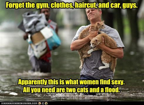 Forget the gym, clothes, haircut, and car, guys. Apparently this is what women find sexy. All you need are two cats and a flood.